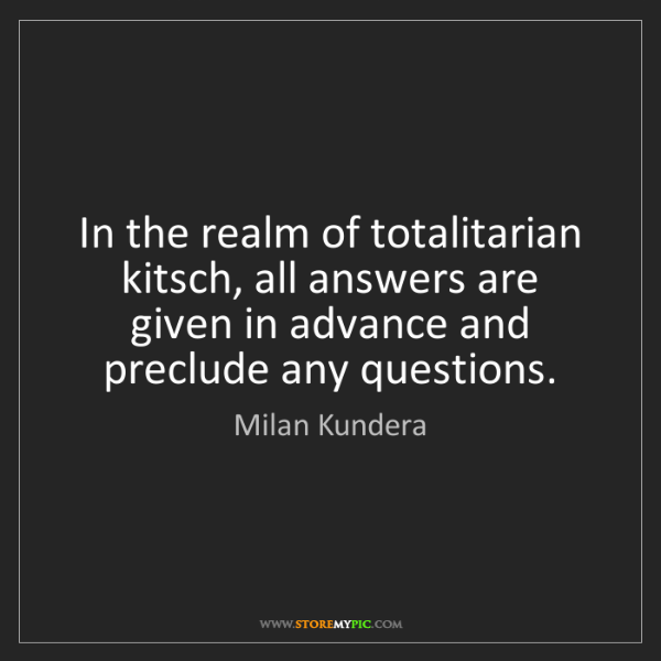 Milan Kundera: In the realm of totalitarian kitsch, all answers are...