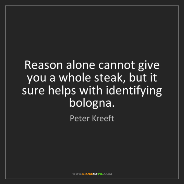 Peter Kreeft: Reason alone cannot give you a whole steak, but it sure...