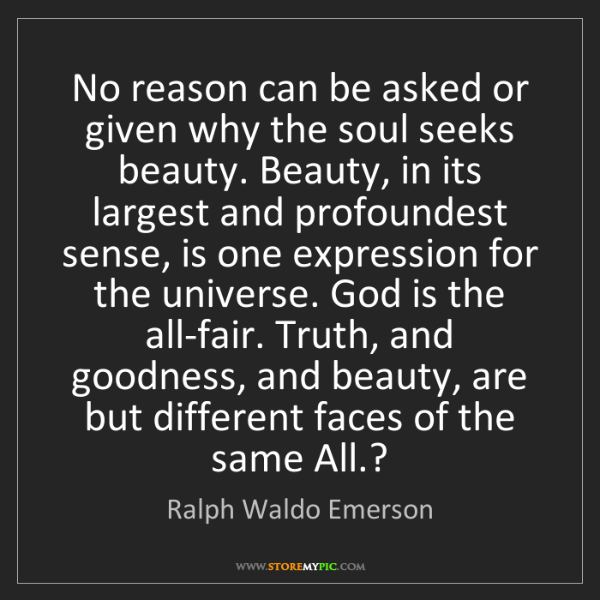 Ralph Waldo Emerson: No reason can be asked or given why the soul seeks beauty....