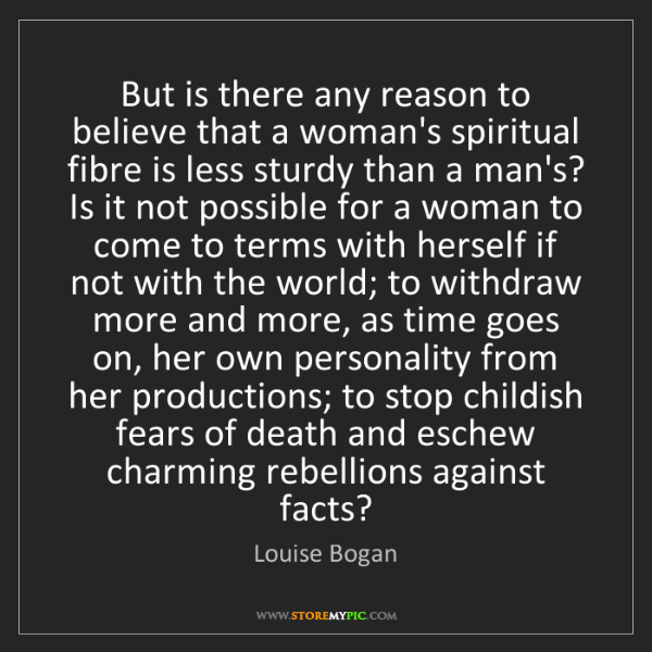 Louise Bogan: But is there any reason to believe that a woman's spiritual...