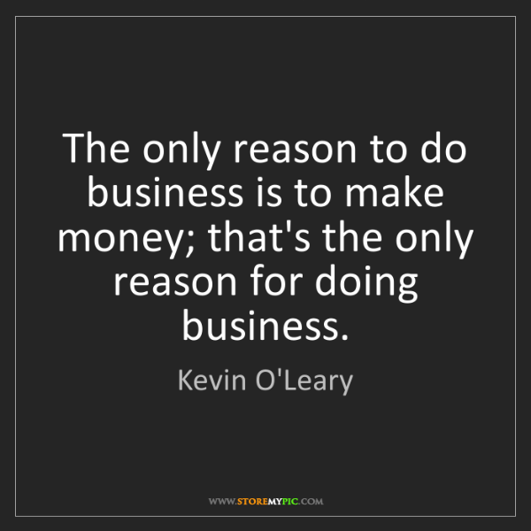 Kevin O'Leary: The only reason to do business is to make money; that's...