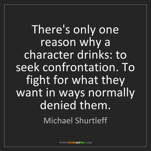 Michael Shurtleff: There's only one reason why a character drinks: to seek...