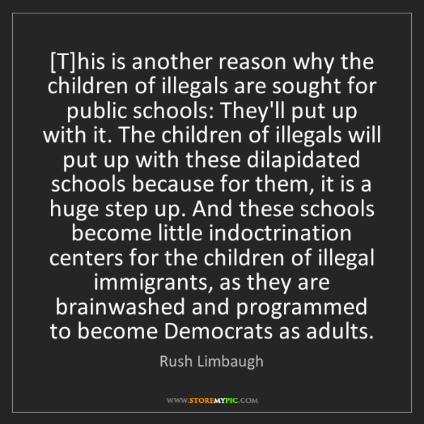 Rush Limbaugh: [T]his is another reason why the children of illegals...