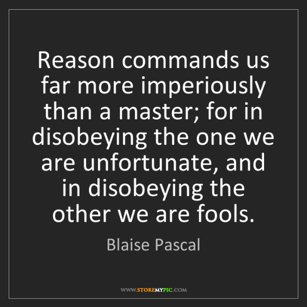 Blaise Pascal: Reason commands us far more imperiously than a master;...