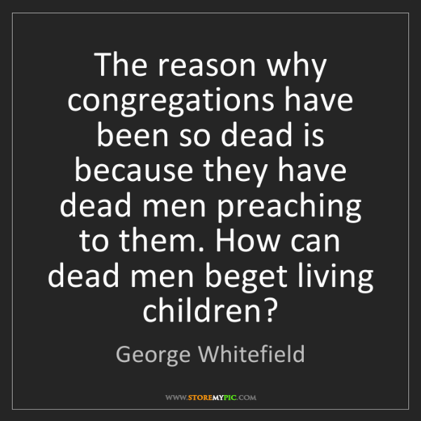 George Whitefield: The reason why congregations have been so dead is because...