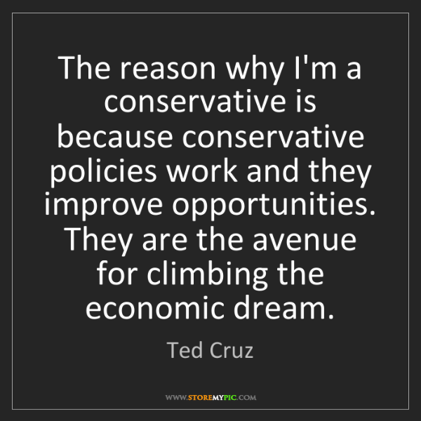 Ted Cruz: The reason why I'm a conservative is because conservative...