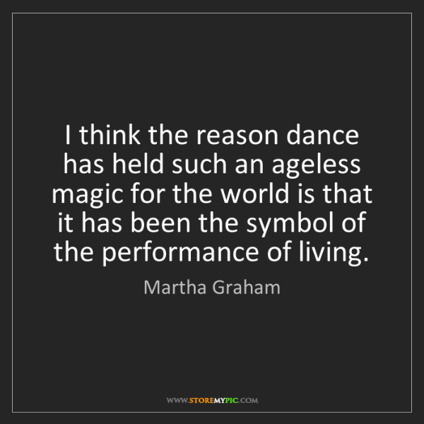 Martha Graham: I think the reason dance has held such an ageless magic...