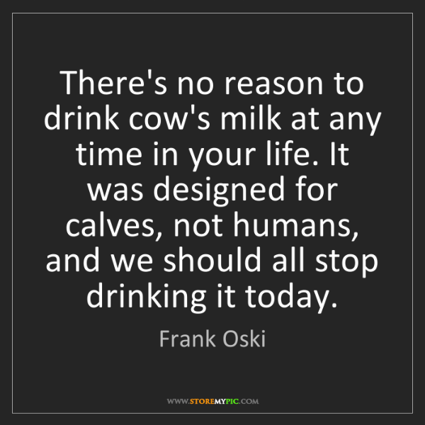Frank Oski: There's no reason to drink cow's milk at any time in...