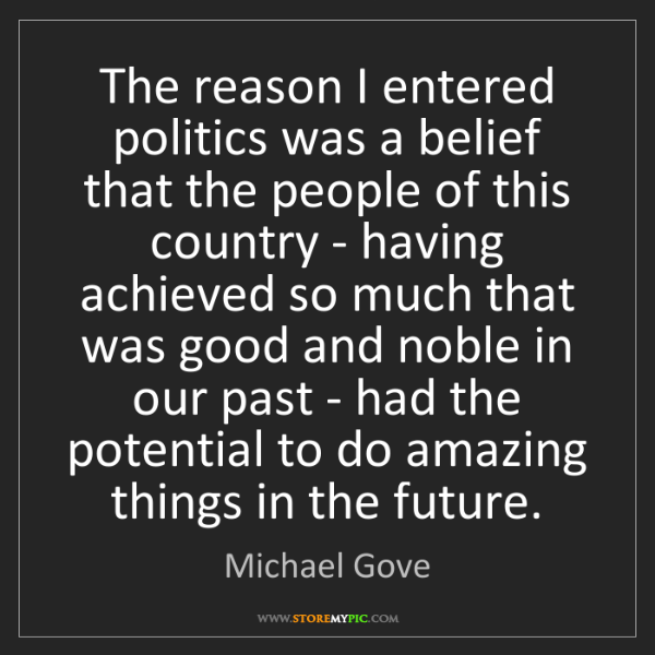 Michael Gove: The reason I entered politics was a belief that the people...