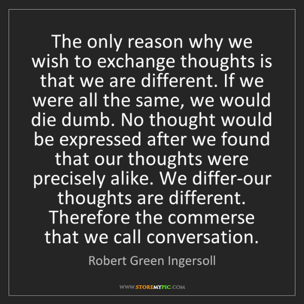 Robert Green Ingersoll: The only reason why we wish to exchange thoughts is that...