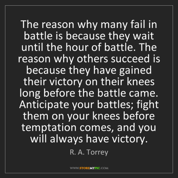 R. A. Torrey: The reason why many fail in battle is because they wait...