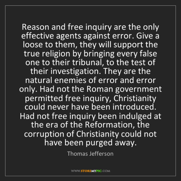 Thomas Jefferson: Reason and free inquiry are the only effective agents...