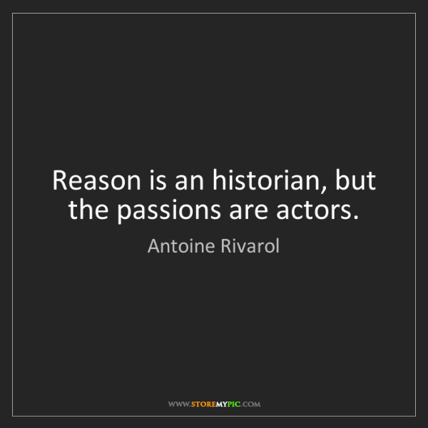 Antoine Rivarol: Reason is an historian, but the passions are actors.