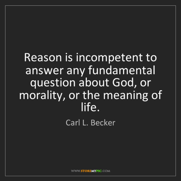 Carl L. Becker: Reason is incompetent to answer any fundamental question...