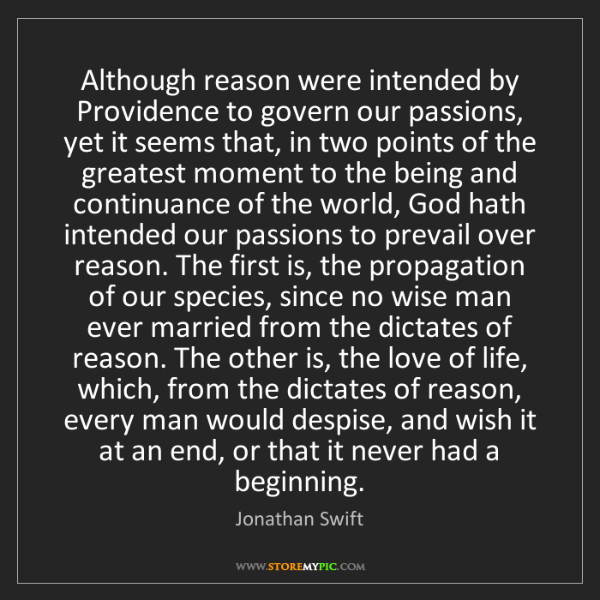 Jonathan Swift: Although reason were intended by Providence to govern...