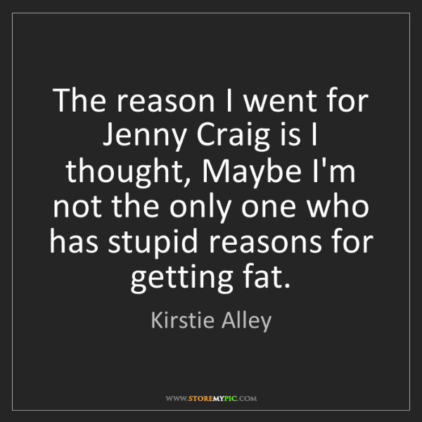 Kirstie Alley: The reason I went for Jenny Craig is I thought, Maybe...