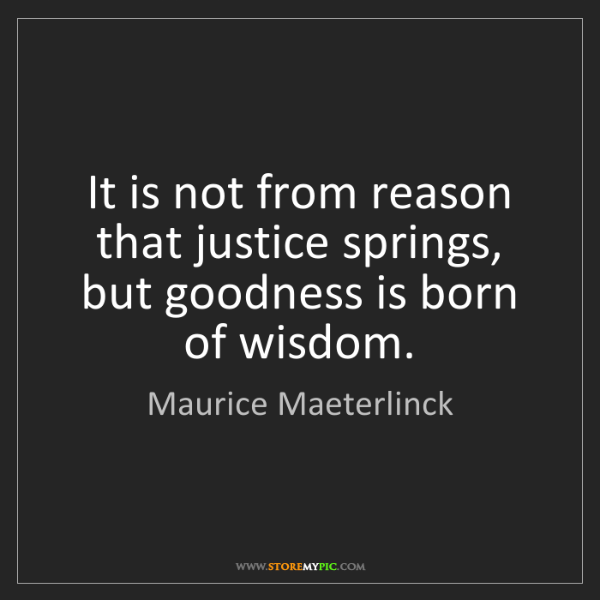 Maurice Maeterlinck: It is not from reason that justice springs, but goodness...
