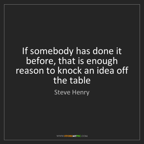 Steve Henry: If somebody has done it before, that is enough reason...