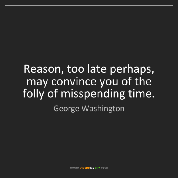 George Washington: Reason, too late perhaps, may convince you of the folly...