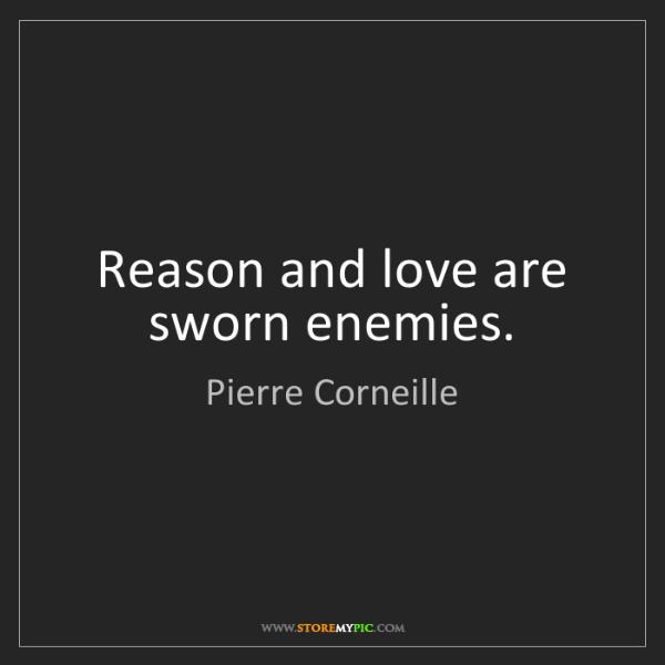 Pierre Corneille: Reason and love are sworn enemies.