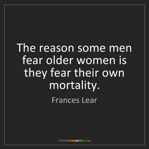 Frances Lear: The reason some men fear older women is they fear their...