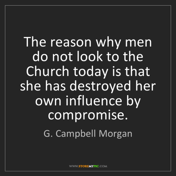 G. Campbell Morgan: The reason why men do not look to the Church today is...