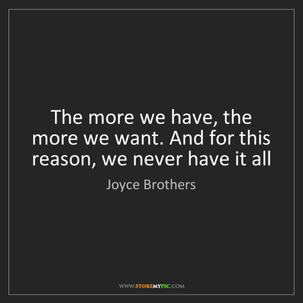 Joyce Brothers: The more we have, the more we want. And for this reason,...