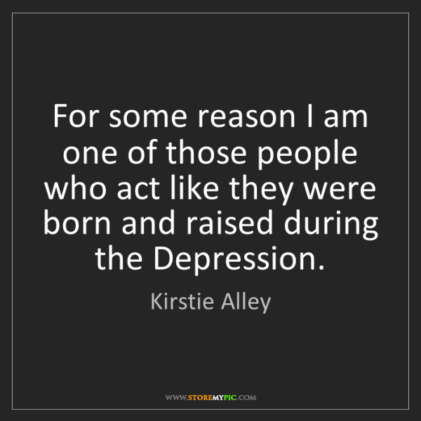Kirstie Alley: For some reason I am one of those people who act like...