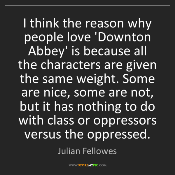 Julian Fellowes: I think the reason why people love 'Downton Abbey' is...