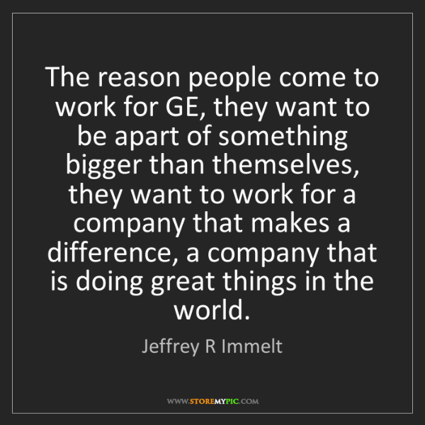 Jeffrey R Immelt: The reason people come to work for GE, they want to be...