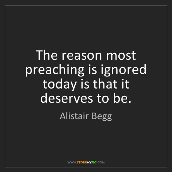 Alistair Begg: The reason most preaching is ignored today is that it...