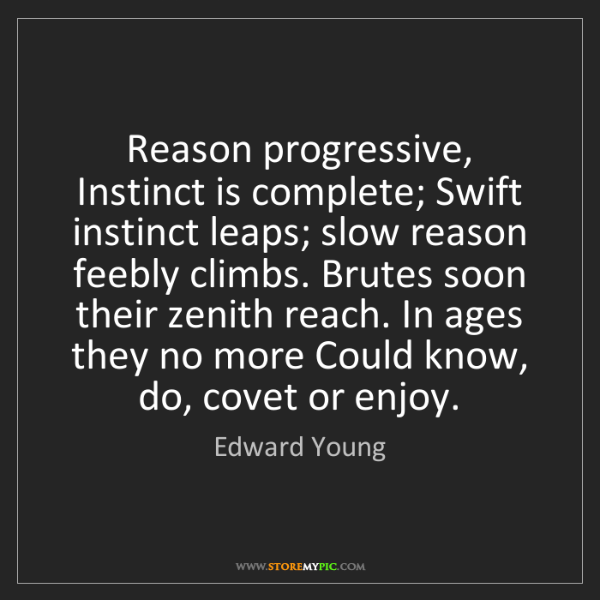 Edward Young: Reason progressive, Instinct is complete; Swift instinct...