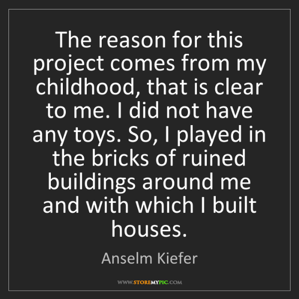Anselm Kiefer: The reason for this project comes from my childhood,...