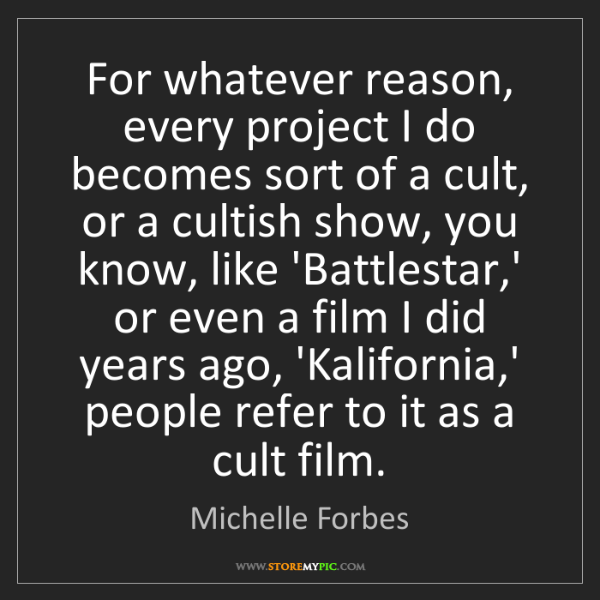 Michelle Forbes: For whatever reason, every project I do becomes sort...