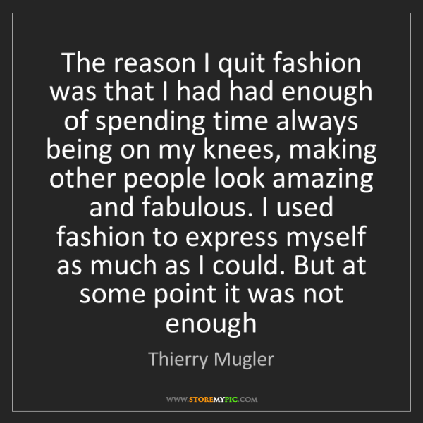 Thierry Mugler: The reason I quit fashion was that I had had enough of...