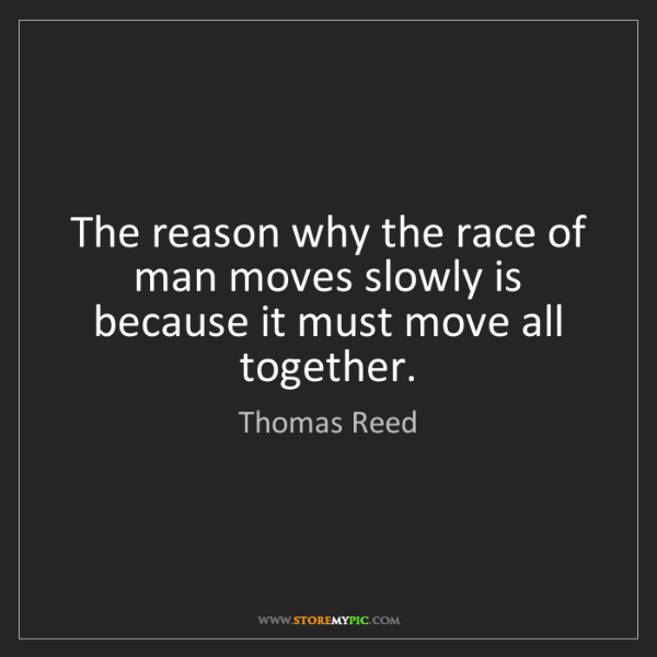 Thomas Reed: The reason why the race of man moves slowly is because...