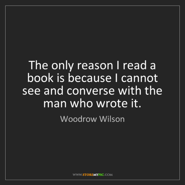 Woodrow Wilson: The only reason I read a book is because I cannot see...