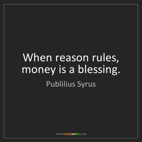 Publilius Syrus: When reason rules, money is a blessing.