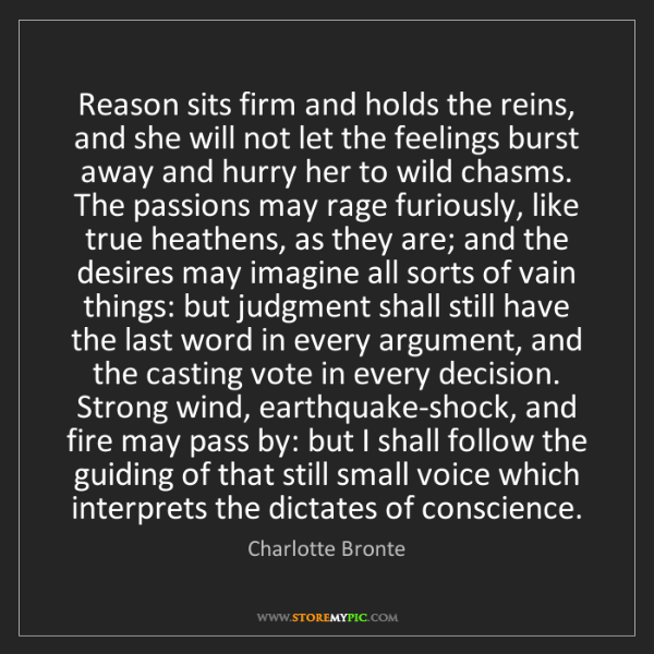 Charlotte Bronte: Reason sits firm and holds the reins, and she will not...