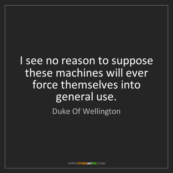 Duke Of Wellington: I see no reason to suppose these machines will ever force...