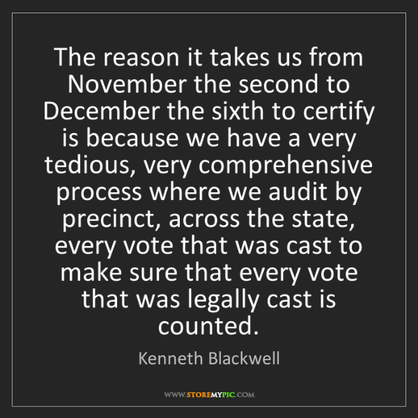 Kenneth Blackwell: The reason it takes us from November the second to December...