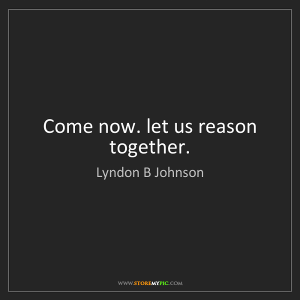 Lyndon B Johnson: Come now. let us reason together.