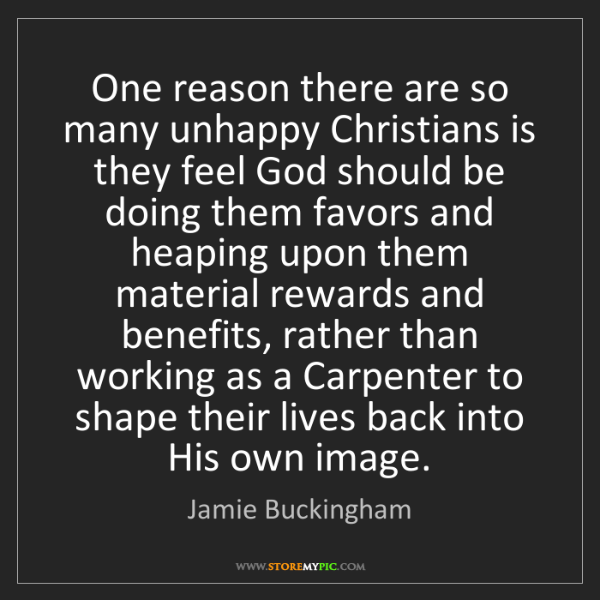 Jamie Buckingham: One reason there are so many unhappy Christians is they...
