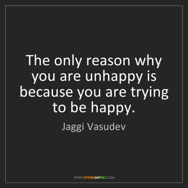 Jaggi Vasudev: The only reason why you are unhappy is because you are...