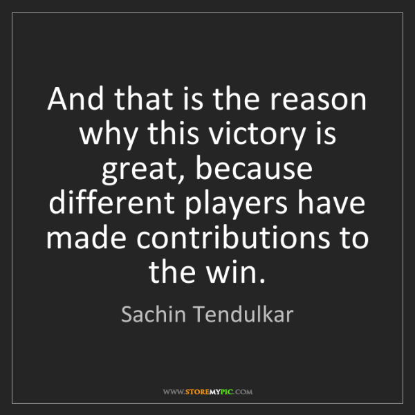 Sachin Tendulkar: And that is the reason why this victory is great, because...
