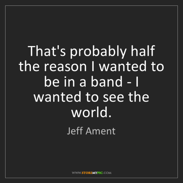 Jeff Ament: That's probably half the reason I wanted to be in a band...