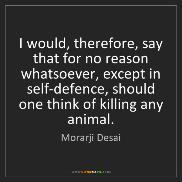 Morarji Desai: I would, therefore, say that for no reason whatsoever,...