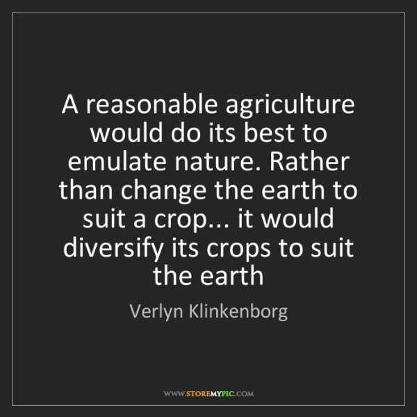 Verlyn Klinkenborg: A reasonable agriculture would do its best to emulate...