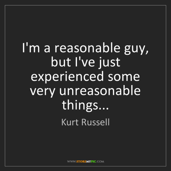 Kurt Russell: I'm a reasonable guy, but I've just experienced some...