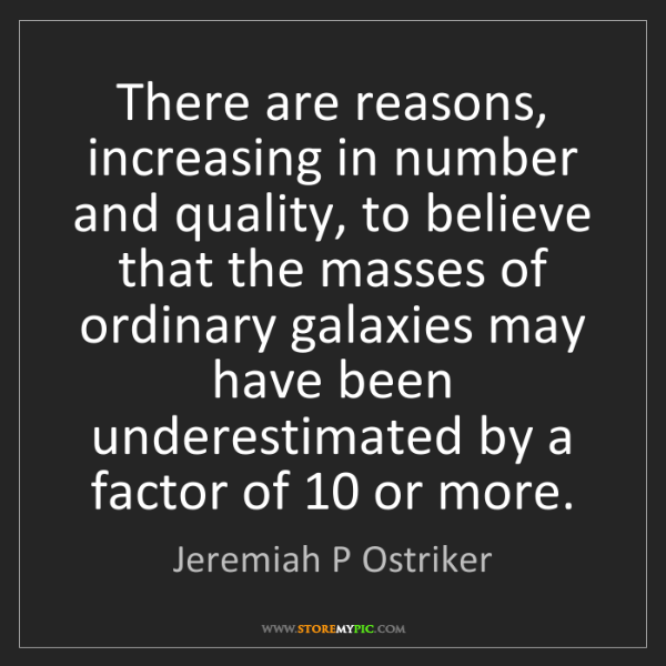 Jeremiah P Ostriker: There are reasons, increasing in number and quality,...